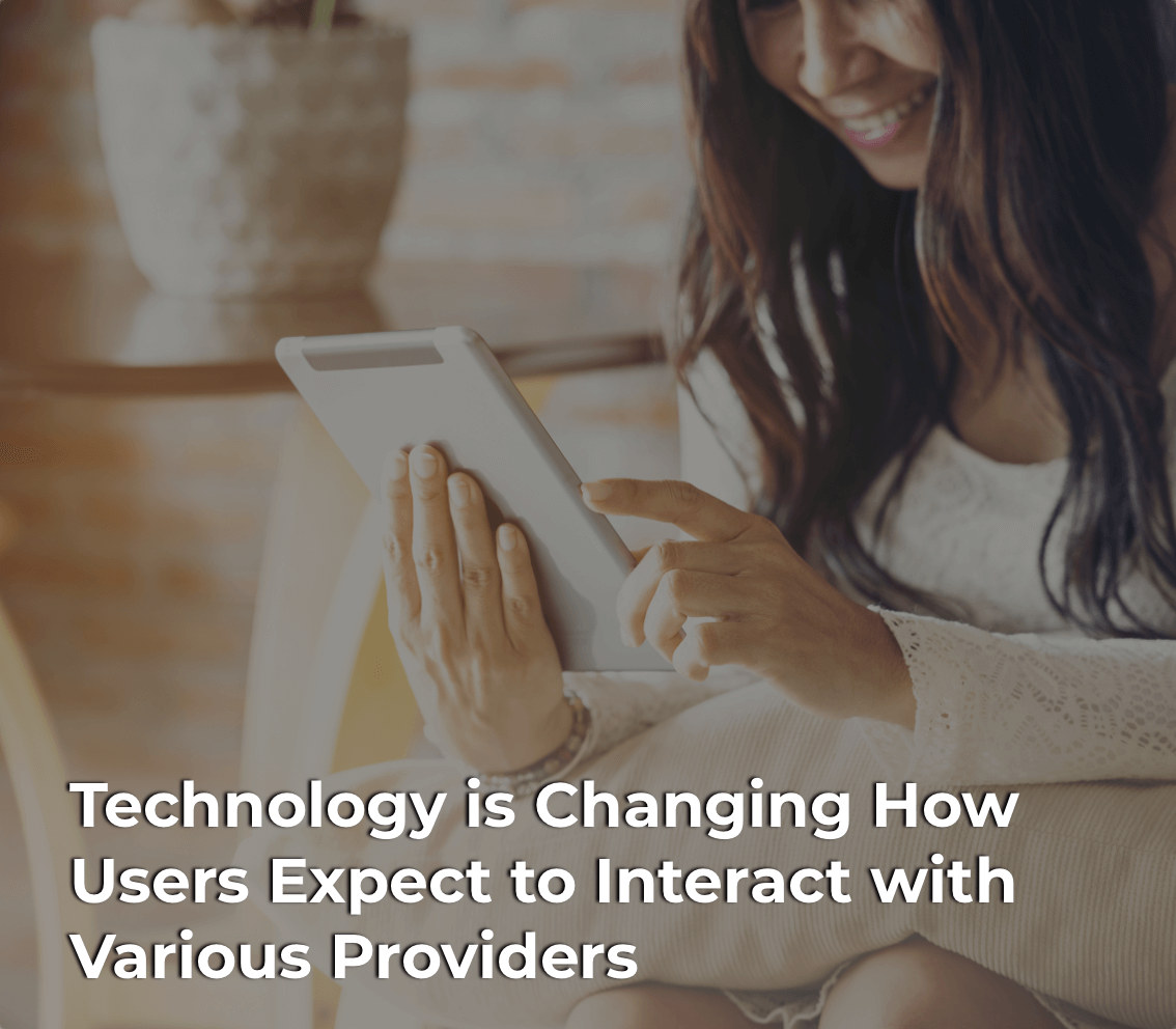 Technology is changing how users expect to interact with various providers